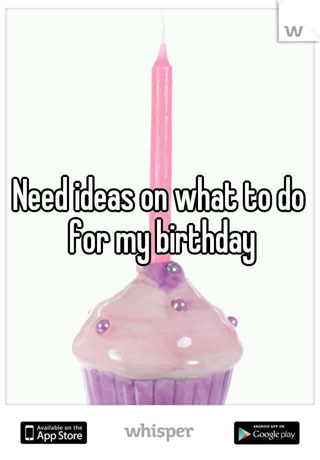 Need ideas on what to do for my birthday
