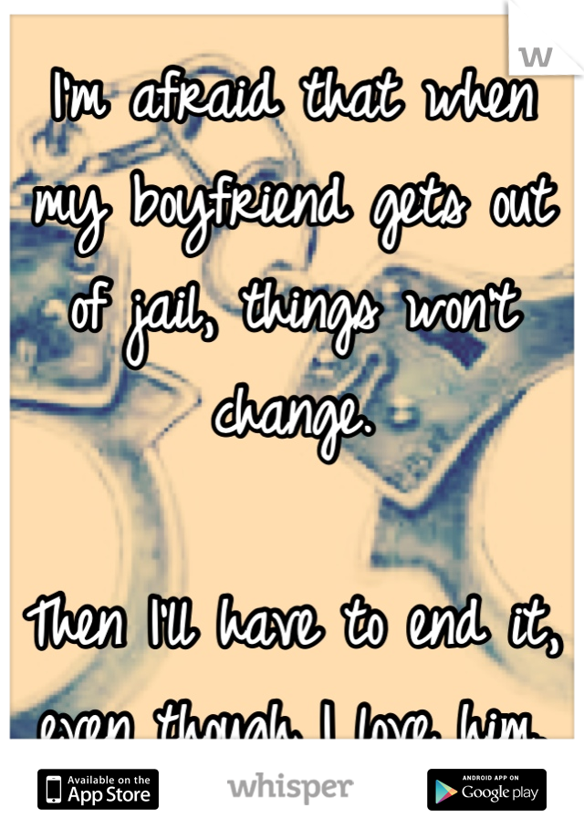 I'm afraid that when my boyfriend gets out of jail, things won't change.   Then I'll have to end it, even though I love him.