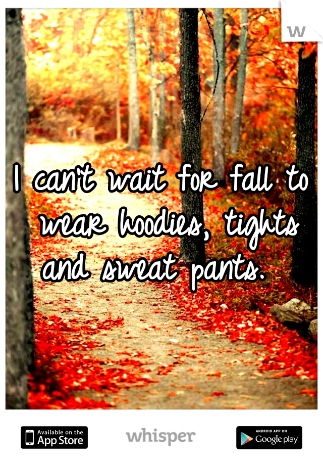 I can't wait for fall to wear hoodies, tights and sweat pants.
