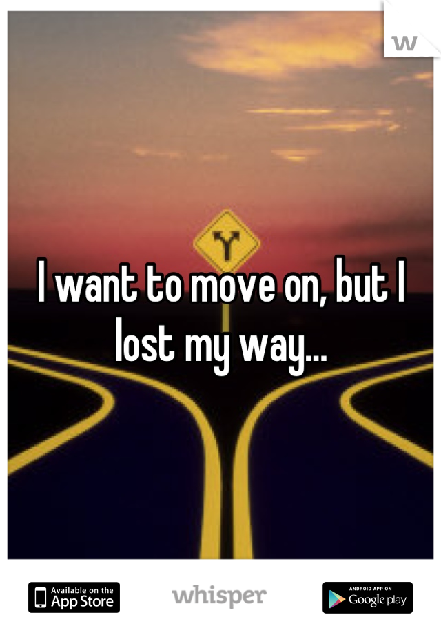 I want to move on, but I lost my way...