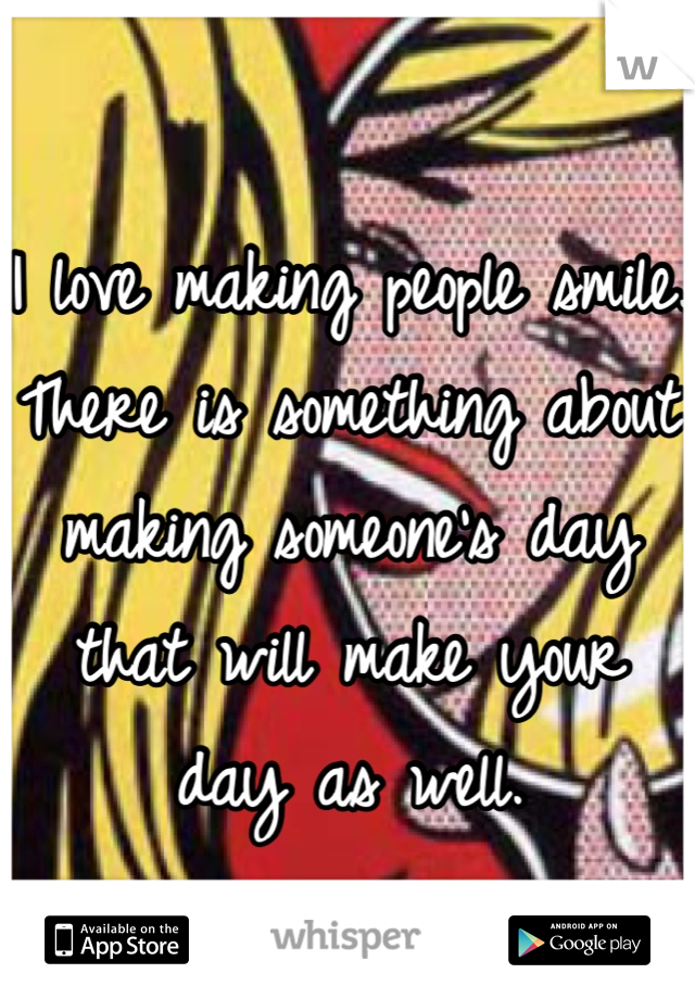 I love making people smile. There is something about making someone's day that will make your day as well.