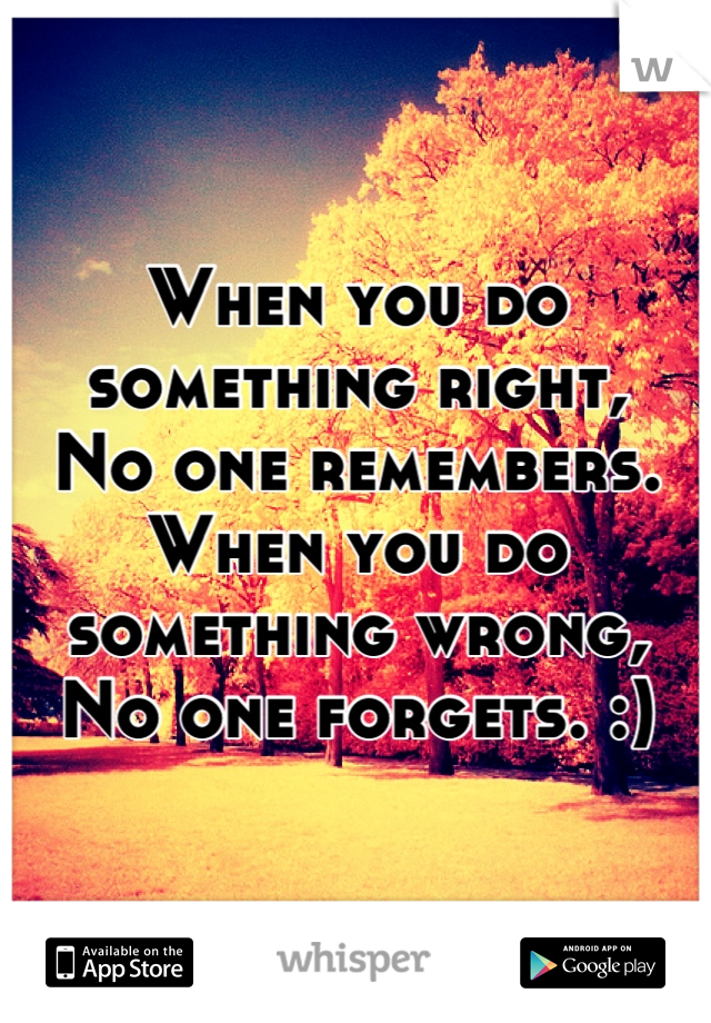 When you do something right, No one remembers. When you do something wrong, No one forgets. :)