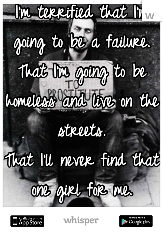 I'm terrified that I'm going to be a failure.  That I'm going to be homeless and live on the streets.  That I'll never find that one girl for me.  And I'll die alone.  That's my secret.