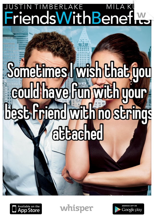 Sometimes I wish that you could have fun with your best friend with no strings attached