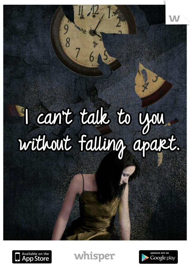 I can't talk to you without falling apart.