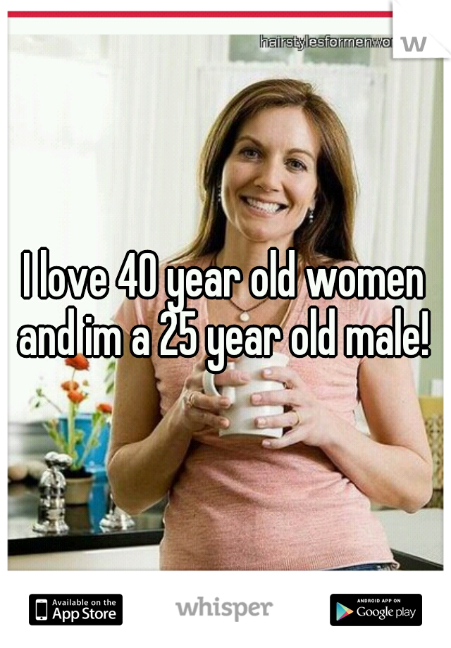 I love 40 year old women and im a 25 year old male!