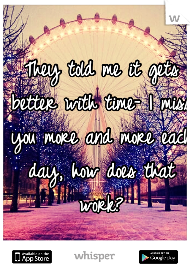 They told me it gets better with time- I miss you more and more each day, how does that work?