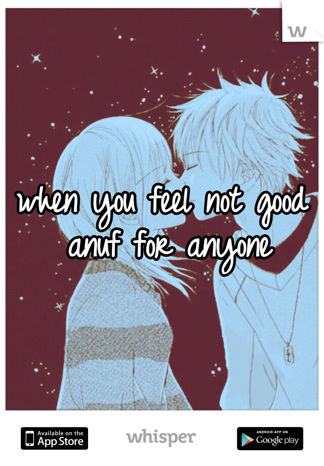 when you feel not good anuf for anyone