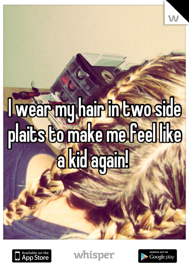 I wear my hair in two side plaits to make me feel like a kid again!