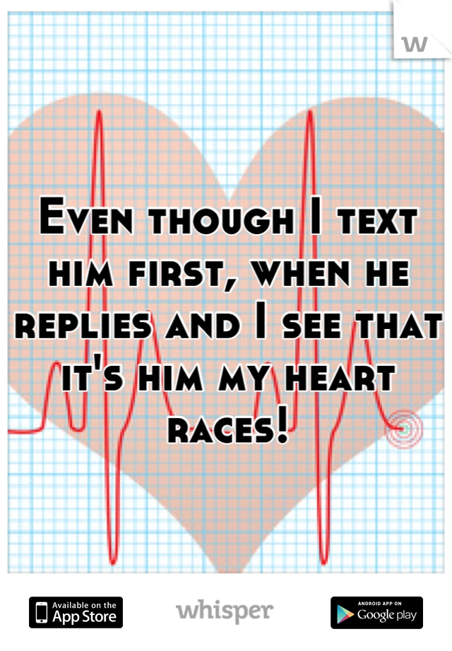 Even though I text him first, when he replies and I see that it's him my heart races!