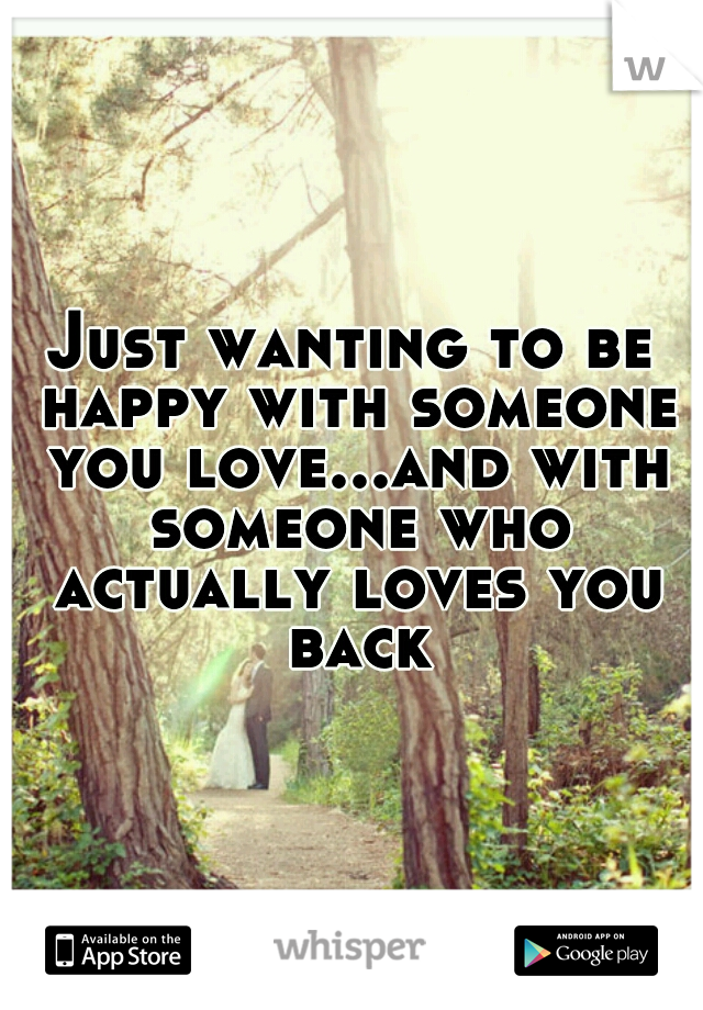 Just wanting to be happy with someone you love...and with someone who actually loves you back