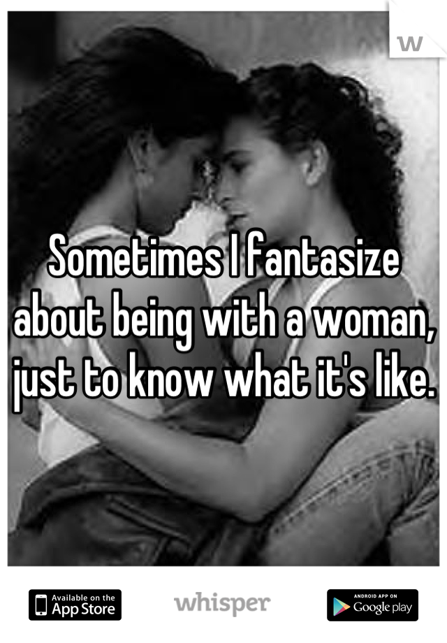 Sometimes I fantasize about being with a woman, just to know what it's like.
