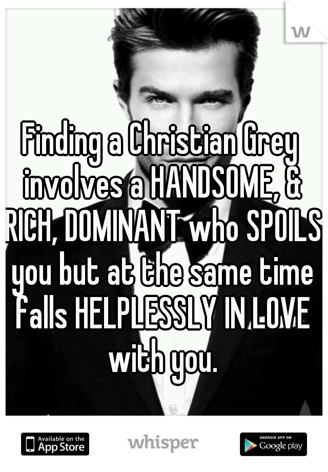 Finding a Christian Grey involves a HANDSOME, & RICH, DOMINANT who SPOILS you but at the same time falls HELPLESSLY IN LOVE with you.