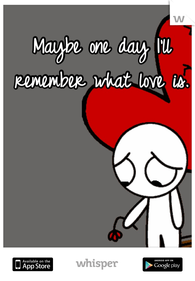 Maybe one day I'll remember what love is.