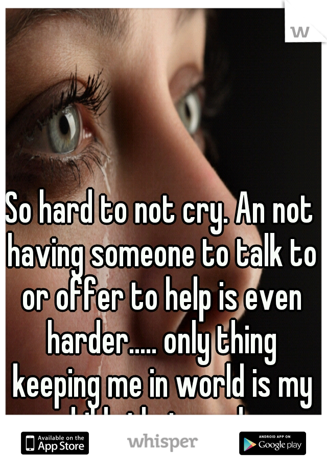So hard to not cry. An not having someone to talk to or offer to help is even harder..... only thing keeping me in world is my child.. thats sad...