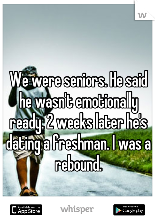 We were seniors. He said he wasn't emotionally ready. 2 weeks later he's dating a freshman. I was a rebound.
