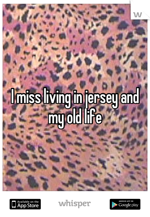 I miss living in jersey and my old life