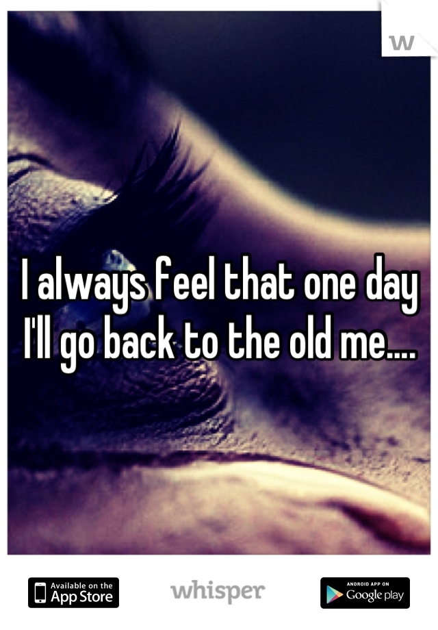 I always feel that one day I'll go back to the old me....