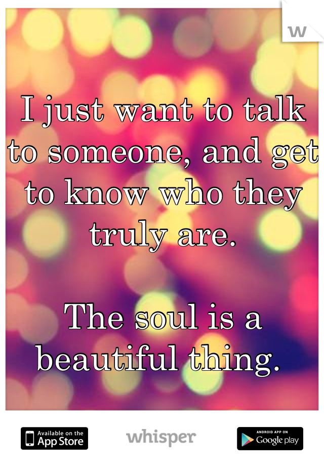 I just want to talk to someone, and get to know who they truly are.   The soul is a beautiful thing.
