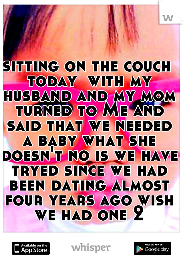 sitting on the couch today  with my husband and my mom turned to Me and said that we needed a baby what she doesn't no is we have tryed since we had been dating almost four years ago wish we had one 2