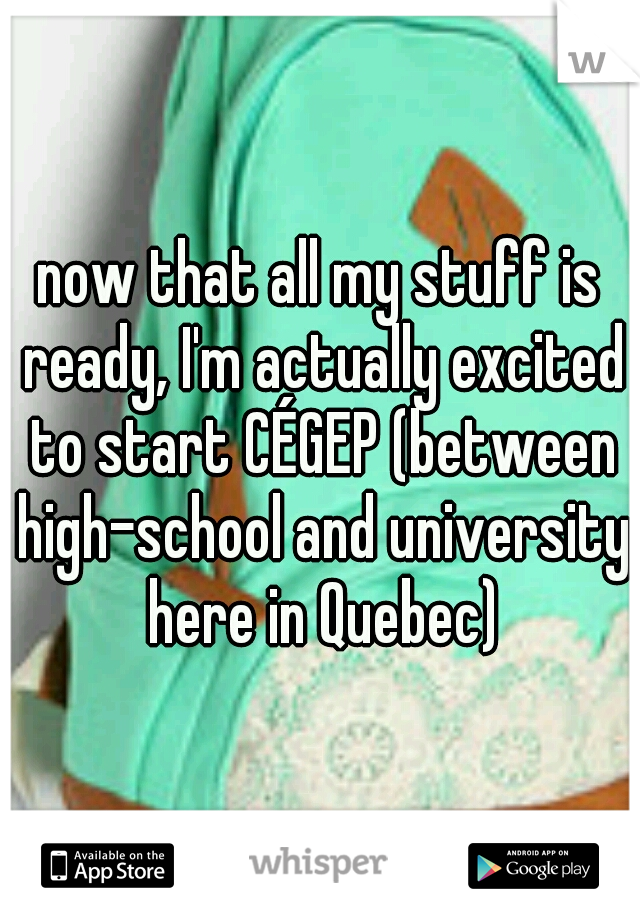 now that all my stuff is ready, I'm actually excited to start CÉGEP (between high-school and university here in Quebec)
