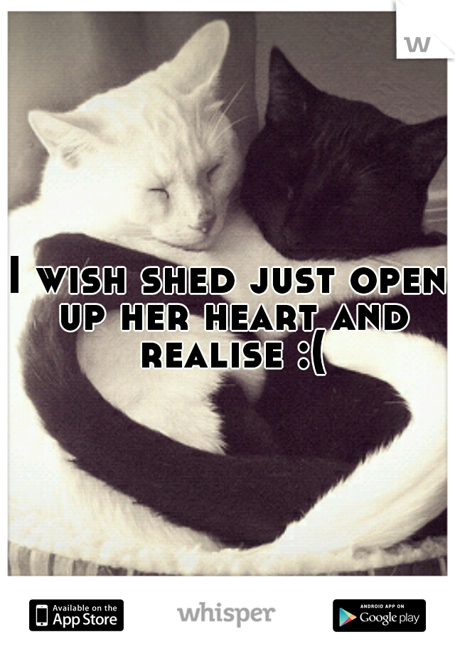 I wish shed just open up her heart and realise :(