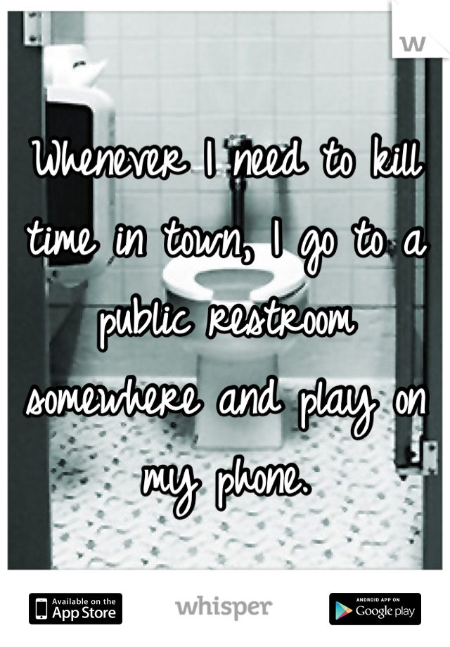 Whenever I need to kill time in town, I go to a public restroom somewhere and play on my phone.
