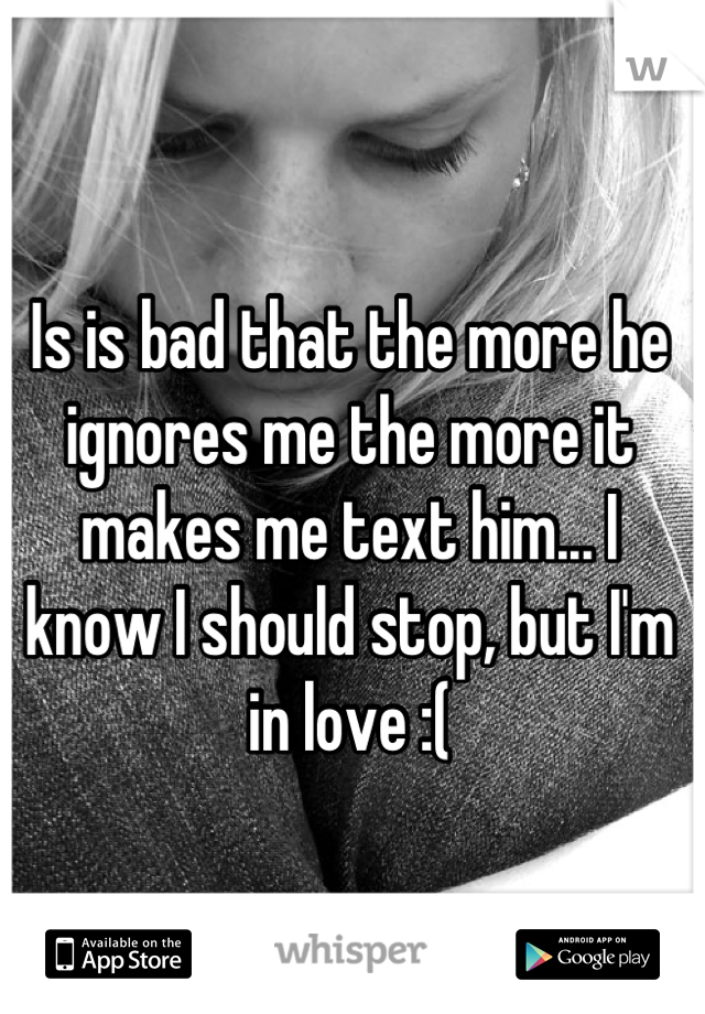 Is is bad that the more he ignores me the more it makes me text him... I know I should stop, but I'm in love :(