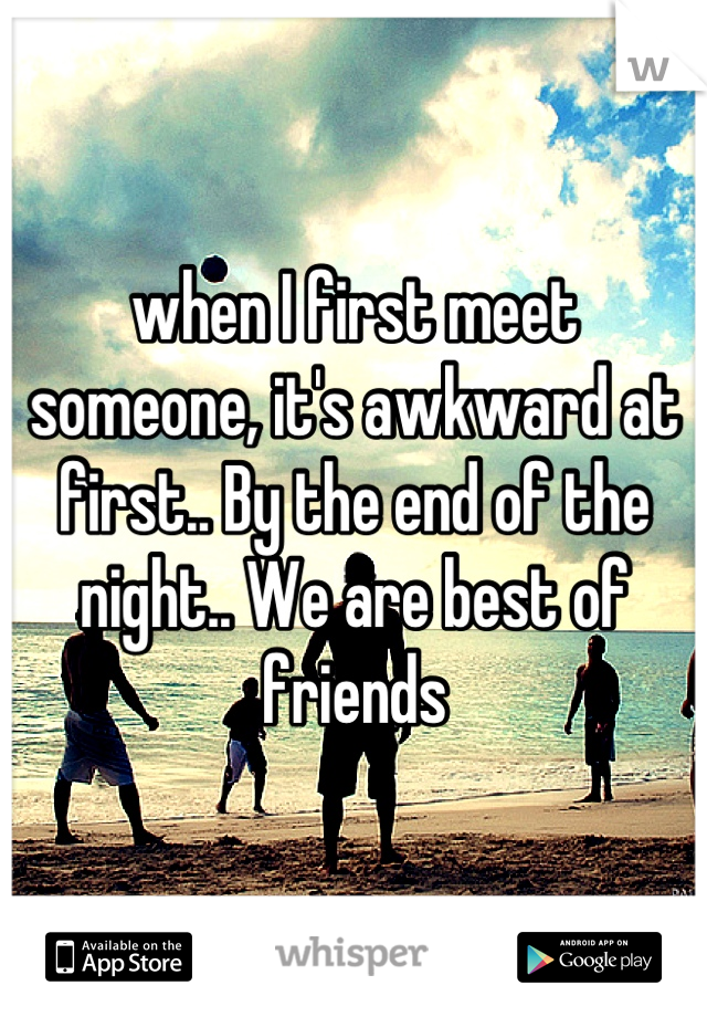 when I first meet someone, it's awkward at first.. By the end of the night.. We are best of friends