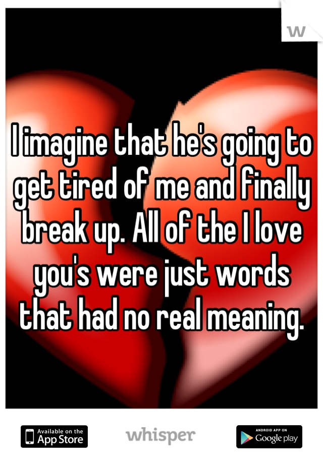 I imagine that he's going to get tired of me and finally break up. All of the I love you's were just words that had no real meaning.