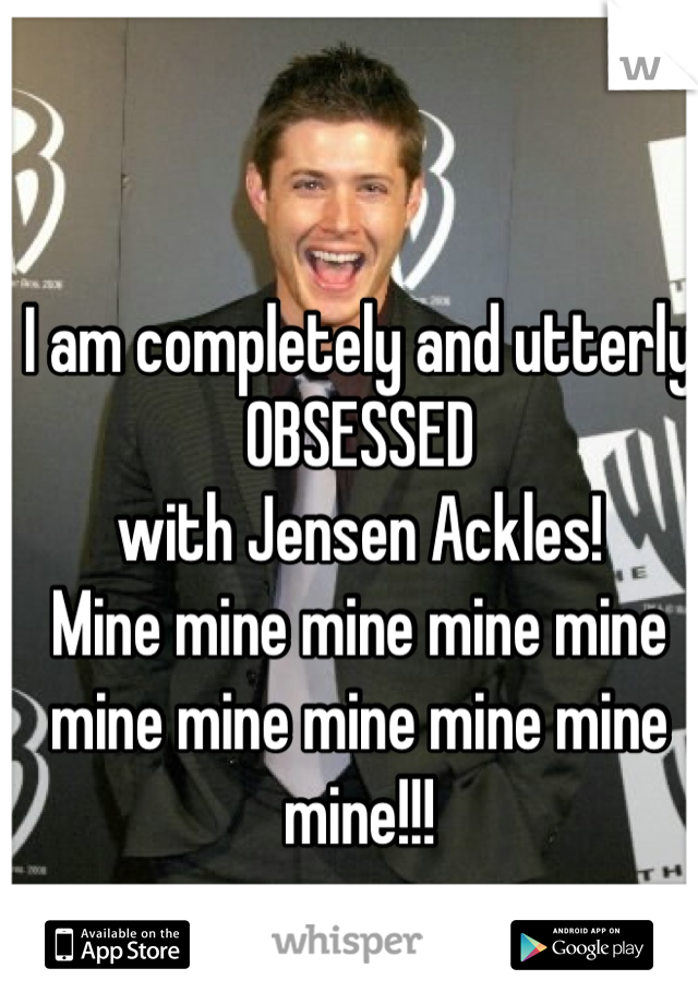I am completely and utterly  OBSESSED with Jensen Ackles!  Mine mine mine mine mine mine mine mine mine mine mine!!!