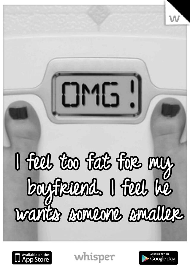 I feel too fat for my boyfriend. I feel he wants someone smaller
