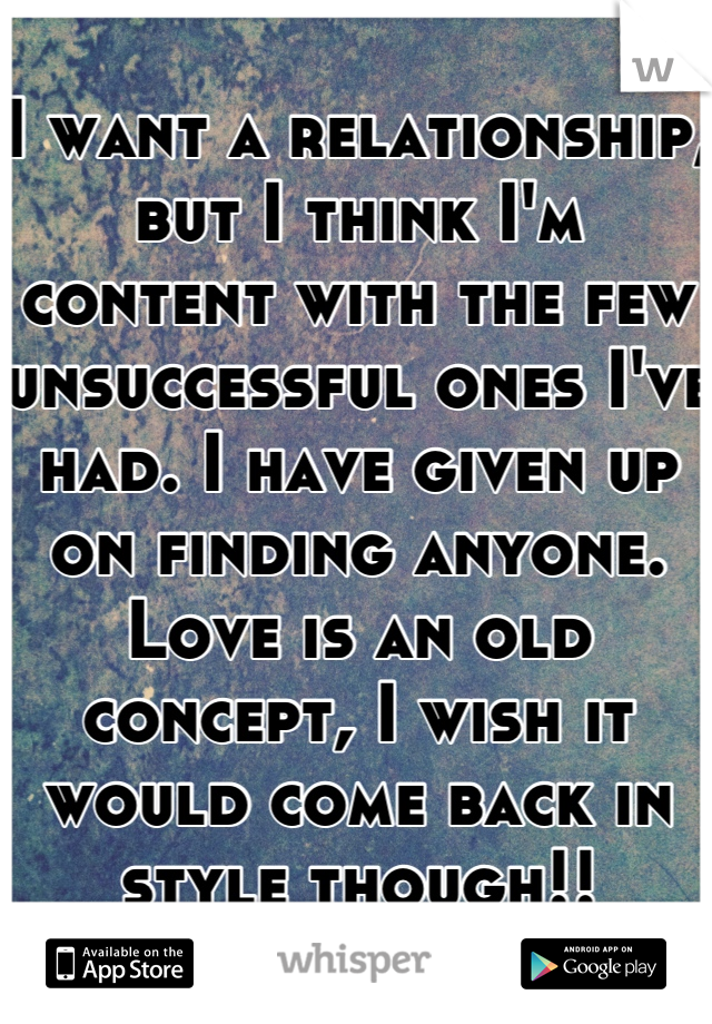 I want a relationship, but I think I'm content with the few unsuccessful ones I've had. I have given up on finding anyone. Love is an old concept, I wish it would come back in style though!!