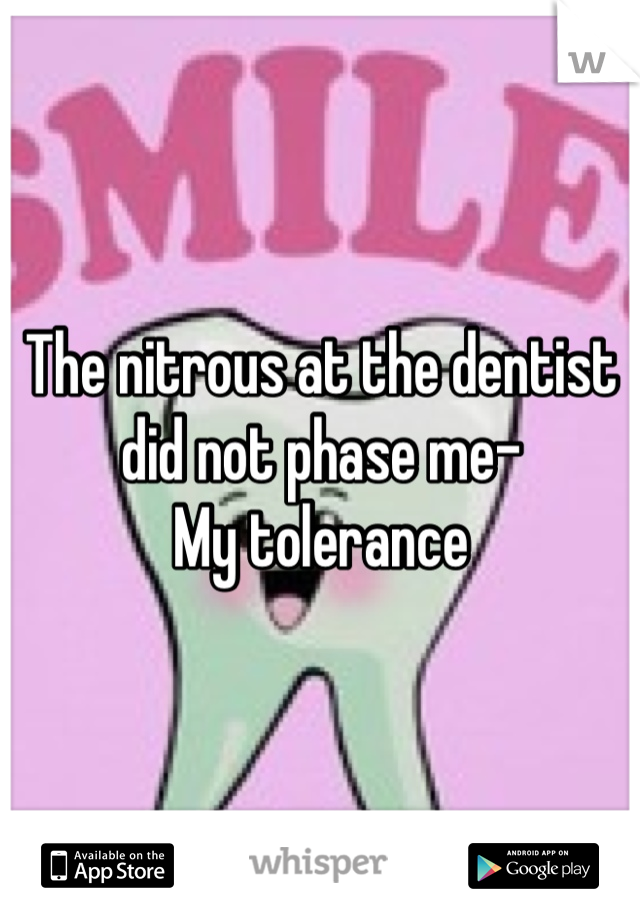 The nitrous at the dentist did not phase me- My tolerance
