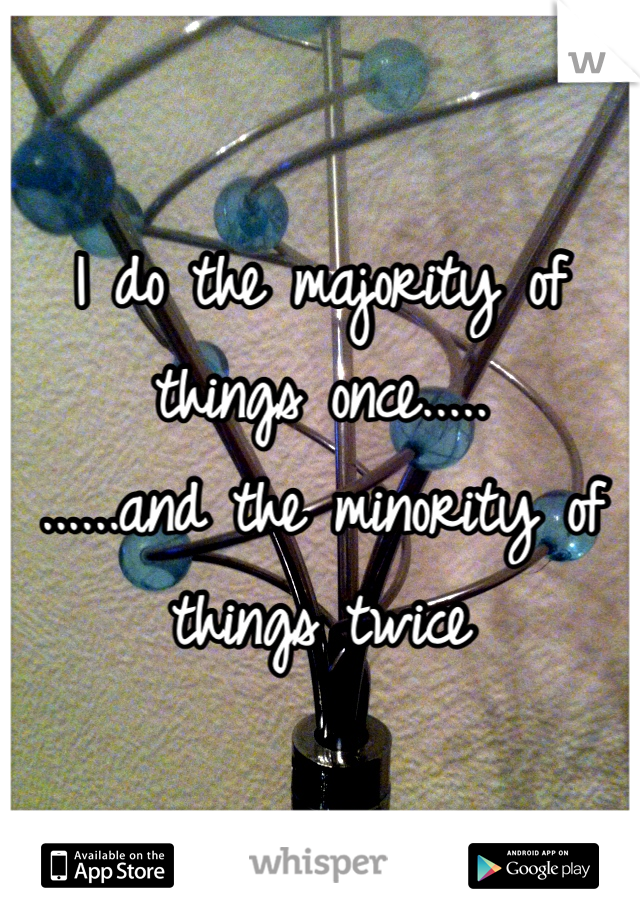 I do the majority of things once.....                                                                                         ......and the minority of things twice