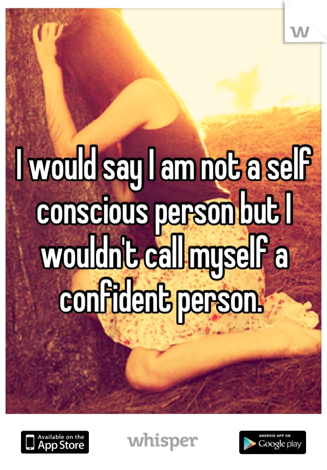 I would say I am not a self conscious person but I wouldn't call myself a confident person.
