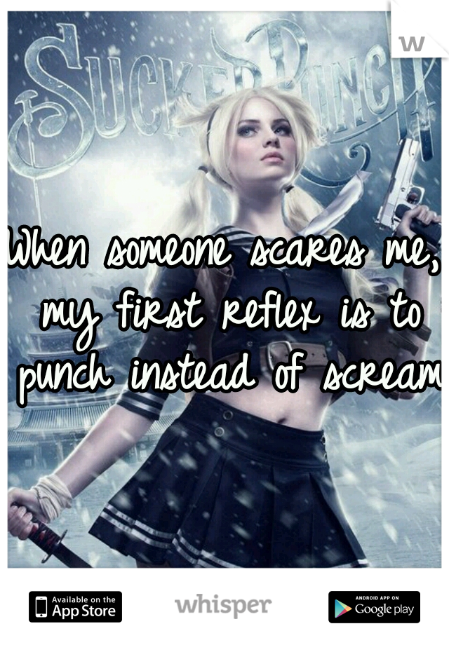 When someone scares me, my first reflex is to punch instead of scream.