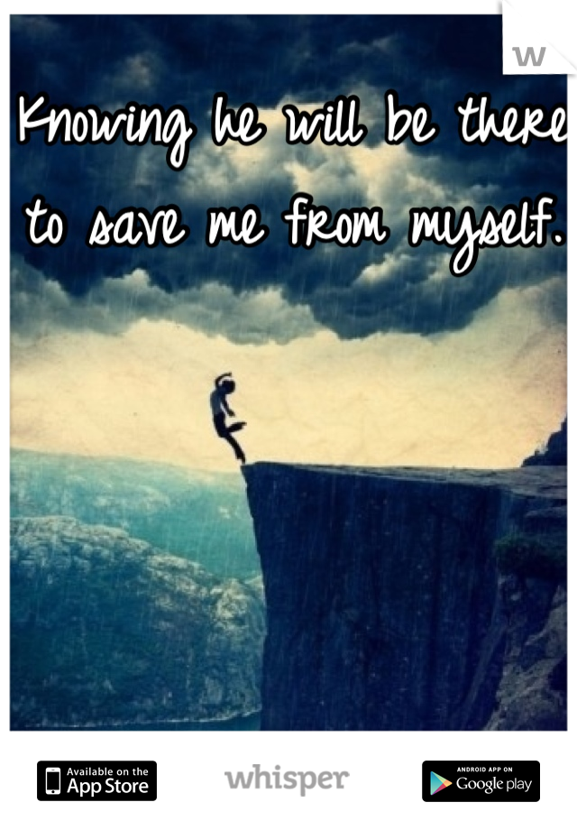 Knowing he will be there to save me from myself.