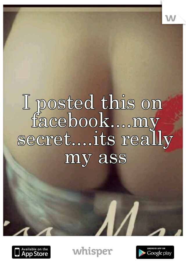 I posted this on facebook....my secret....its really my ass