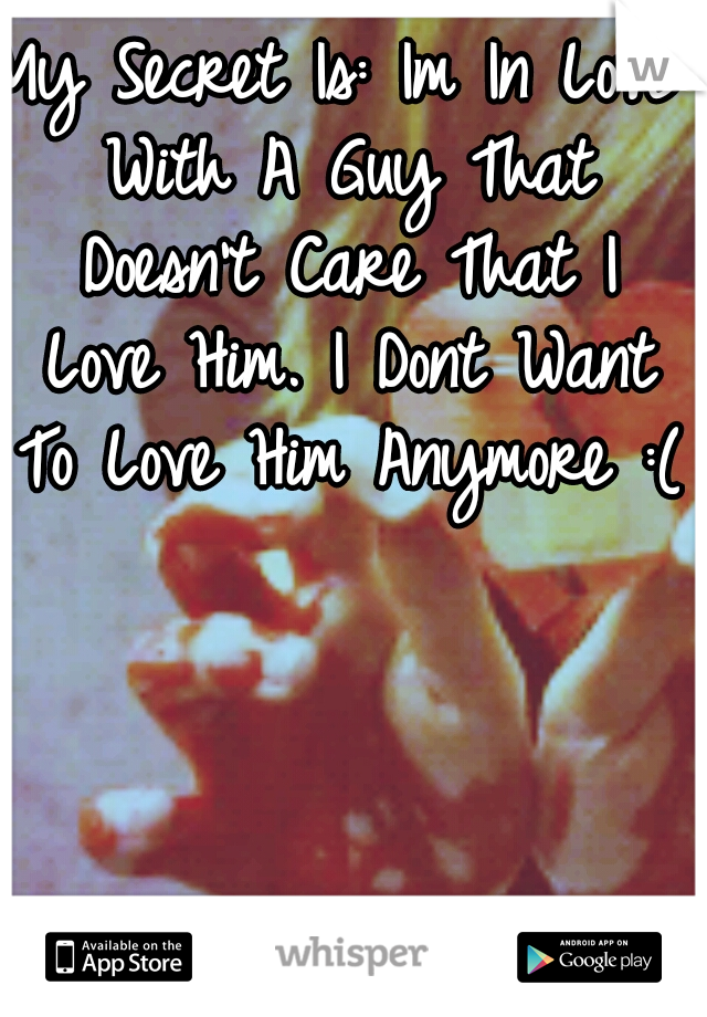 My Secret Is: Im In Love With A Guy That Doesn't Care That I Love Him. I Dont Want To Love Him Anymore :(