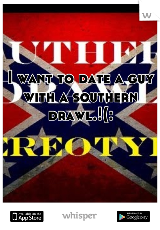I want to date a guy with a southern drawl.!(: