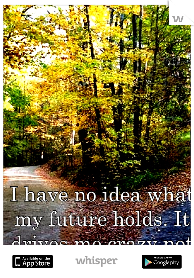 I have no idea what my future holds. It drives me crazy not knowing.