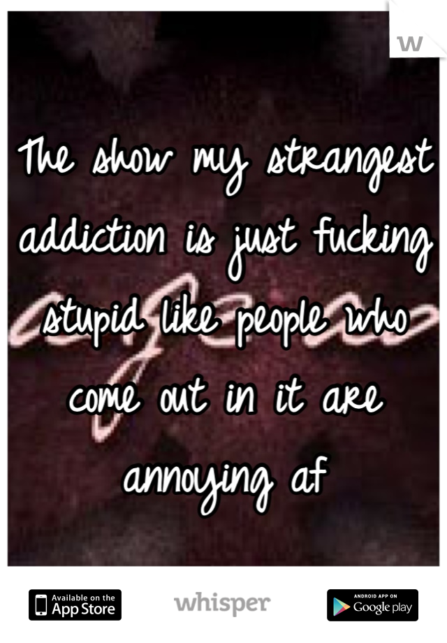 The show my strangest addiction is just fucking stupid like people who come out in it are annoying af