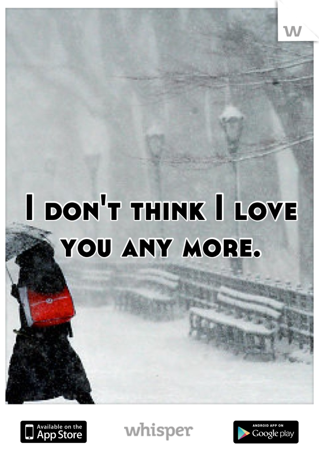 I don't think I love you any more.