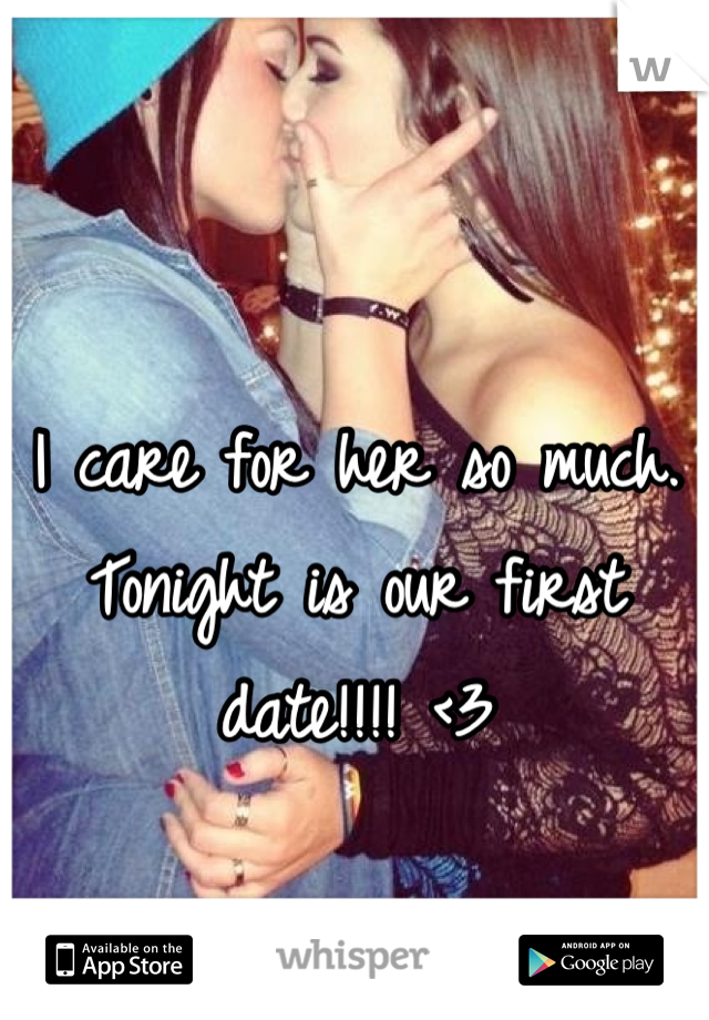 I care for her so much. Tonight is our first date!!!! <3