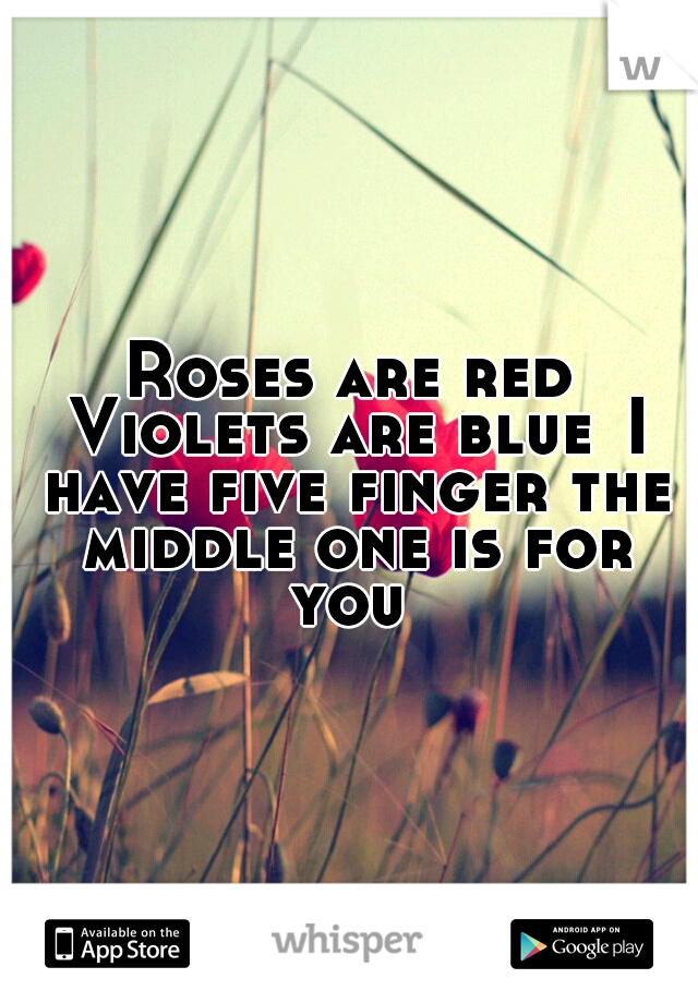 Roses are red Violets are blue I have five finger the middle one is for you