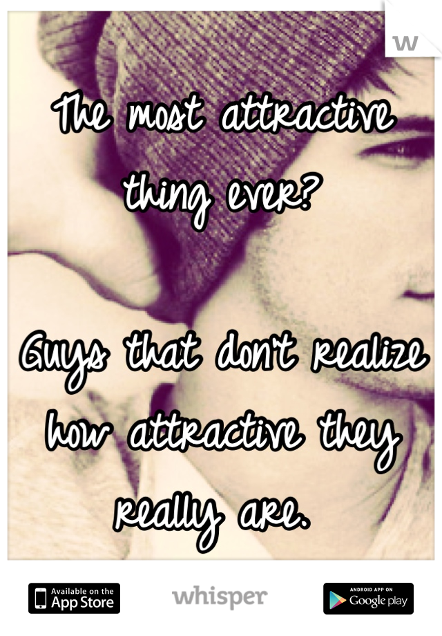 The most attractive thing ever?   Guys that don't realize how attractive they really are.