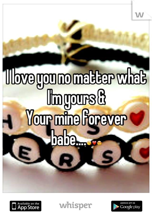 I love you no matter what I'm yours &  Your mine forever babe....😘❤😍