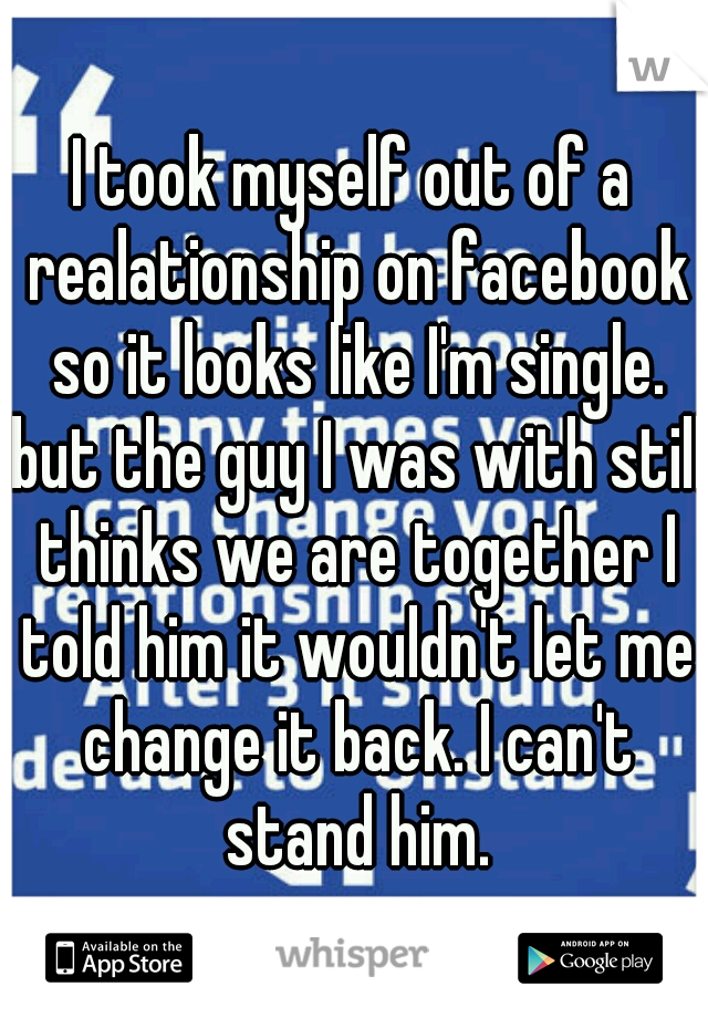 I took myself out of a realationship on facebook so it looks like I'm single. but the guy I was with still thinks we are together I told him it wouldn't let me change it back. I can't stand him.