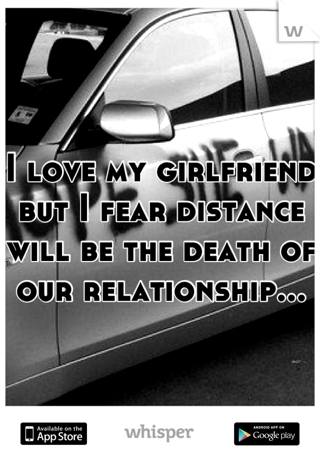 I love my girlfriend but I fear distance will be the death of our relationship...